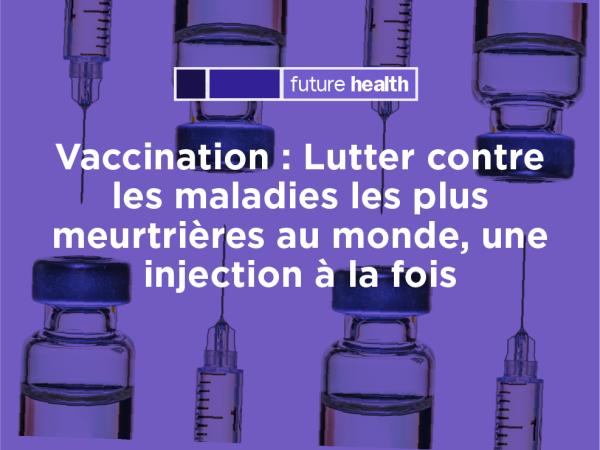 Photo for: Vaccination : Lutter contre les maladies les plus meurtrières au monde, une injection à la fois